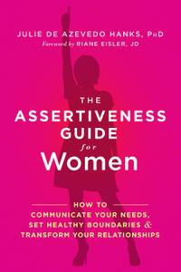 The Assertiveness Guide for Women: How to Communicate Your Needs, Set Healthy...